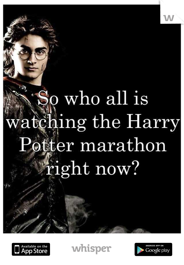 So who all is watching the Harry Potter marathon right now?