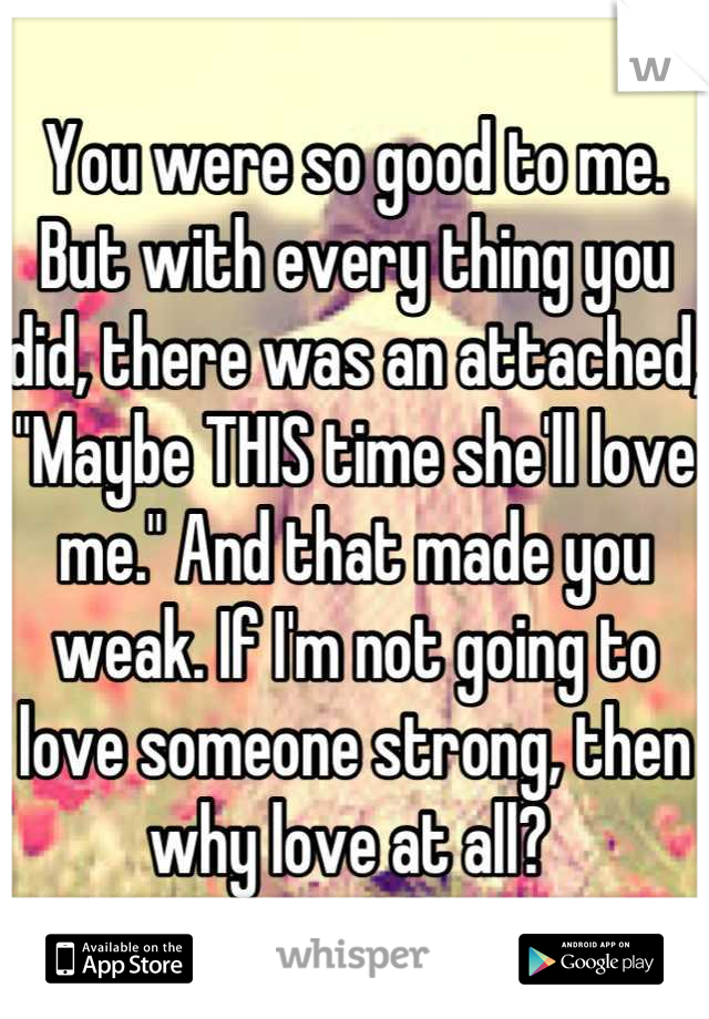 "You were so good to me. But with every thing you did, there was an attached, ""Maybe THIS time she'll love me."" And that made you weak. If I'm not going to love someone strong, then why love at all?"
