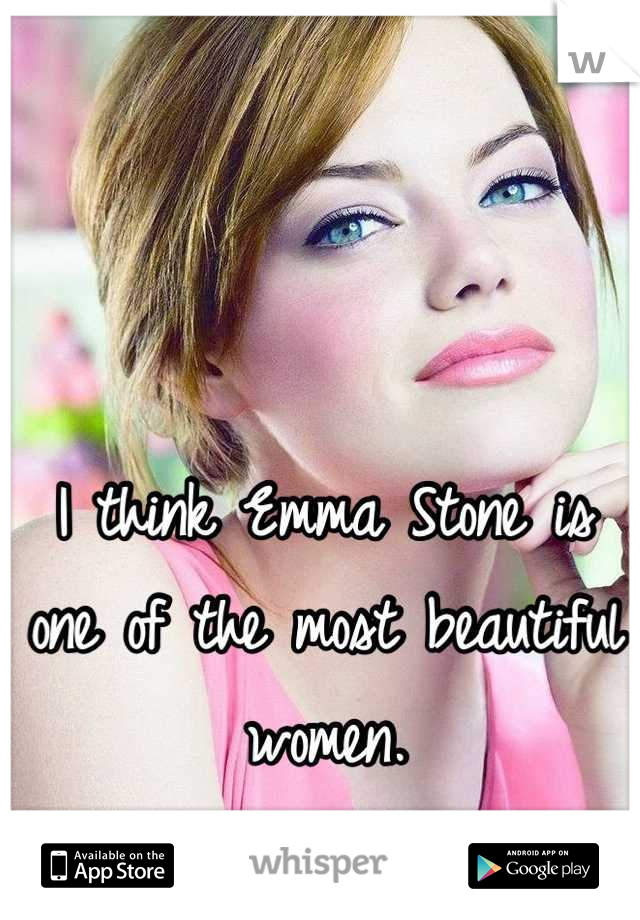 I think Emma Stone is one of the most beautiful women. I'm a girl.