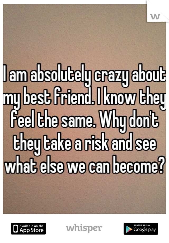I am absolutely crazy about my best friend. I know they feel the same. Why don't they take a risk and see what else we can become?