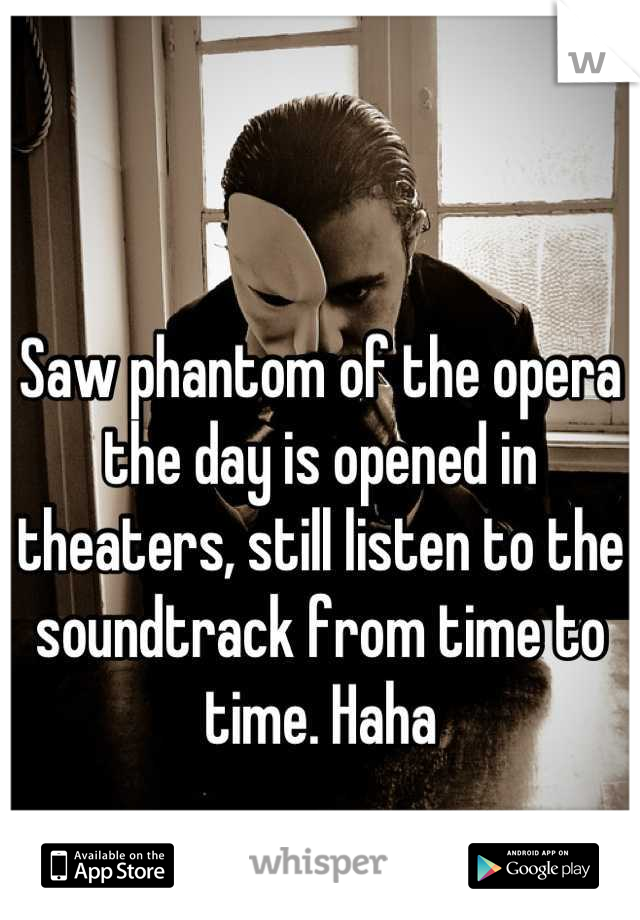 Saw phantom of the opera the day is opened in theaters, still listen to the soundtrack from time to time. Haha