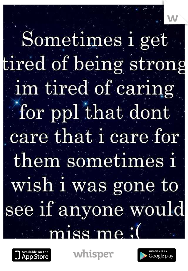 Sometimes i get tired of being strong im tired of caring for ppl that dont care that i care for them sometimes i wish i was gone to see if anyone would miss me ;(