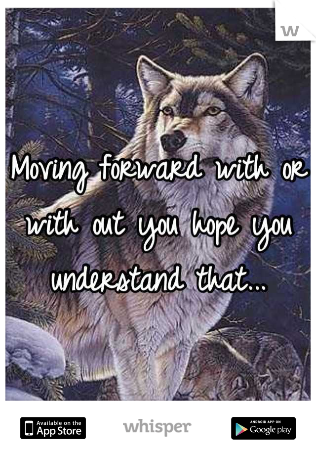 Moving forward with or with out you hope you understand that...
