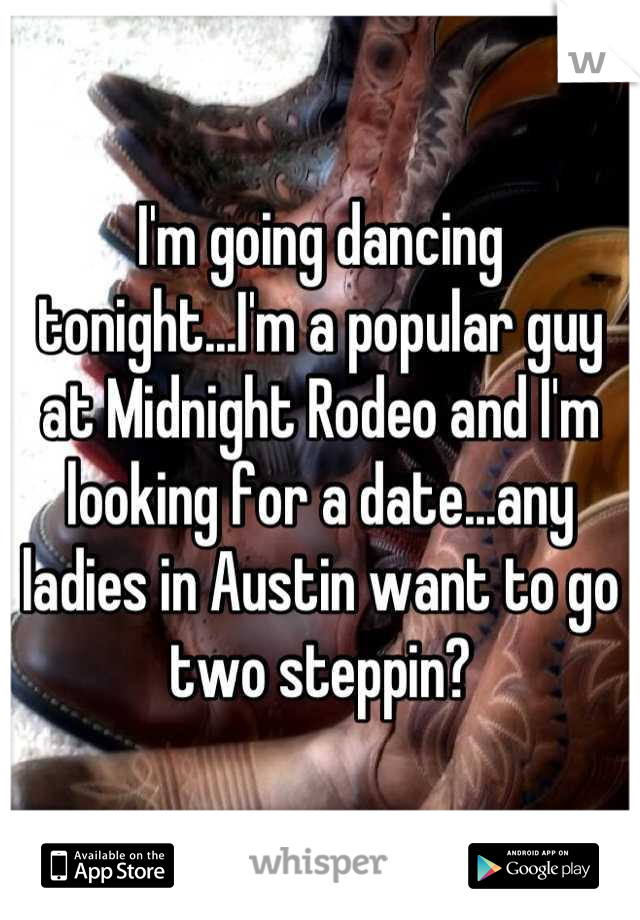 I'm going dancing tonight...I'm a popular guy at Midnight Rodeo and I'm looking for a date...any ladies in Austin want to go two steppin?