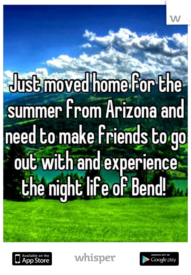 Just moved home for the summer from Arizona and need to make friends to go out with and experience the night life of Bend!