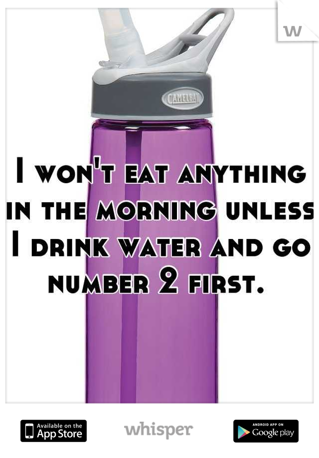 I won't eat anything in the morning unless I drink water and go number 2 first.