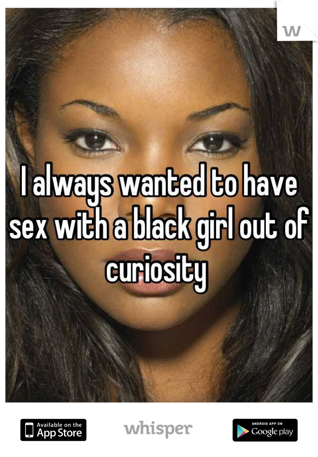 I always wanted to have sex with a black girl out of curiosity