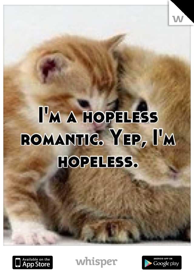I'm a hopeless romantic. Yep, I'm hopeless.