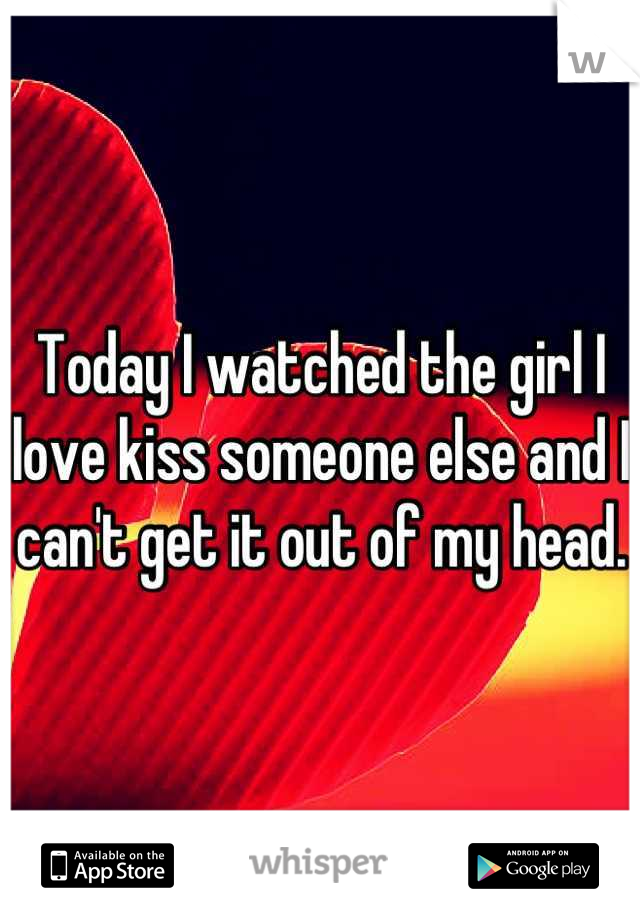 Today I watched the girl I love kiss someone else and I can't get it out of my head.