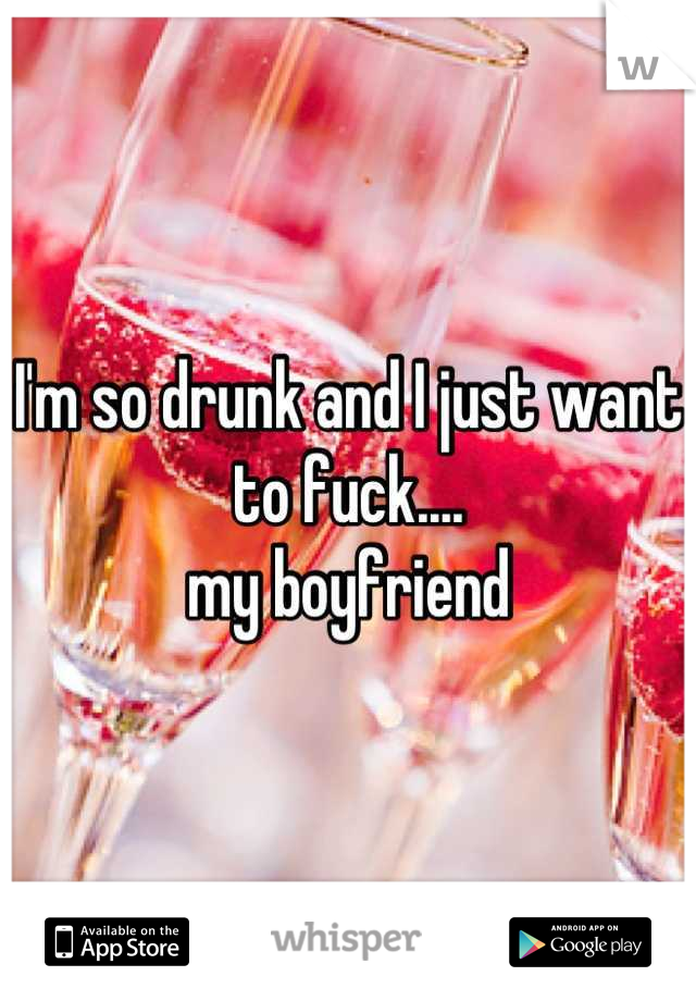 I'm so drunk and I just want to fuck.... my boyfriend