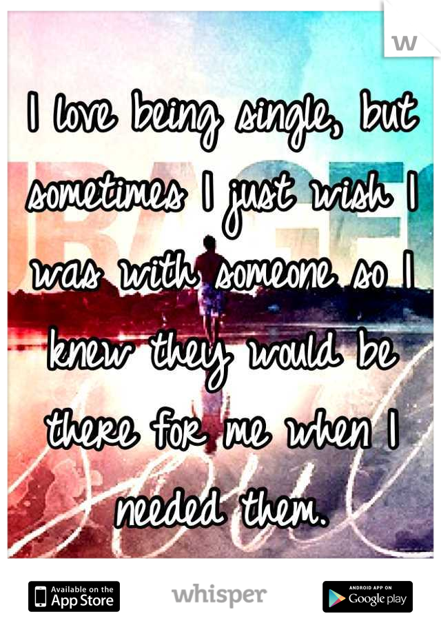 I love being single, but sometimes I just wish I was with someone so I knew they would be there for me when I needed them.