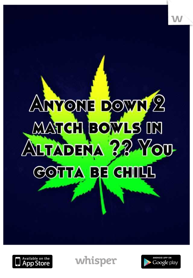 Anyone down 2 match bowls in Altadena ?? You gotta be chill