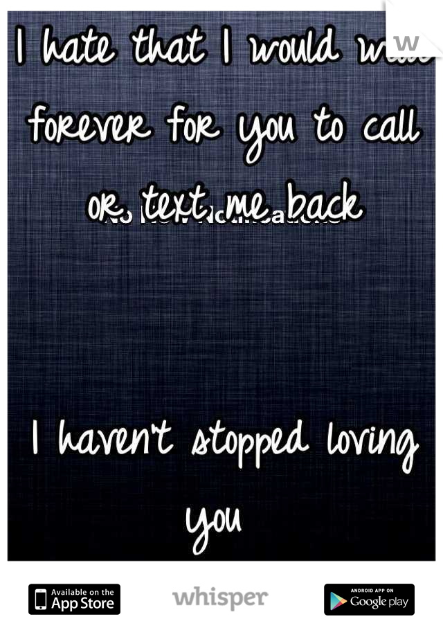 I hate that I would wait forever for you to call or text me back   I haven't stopped loving you