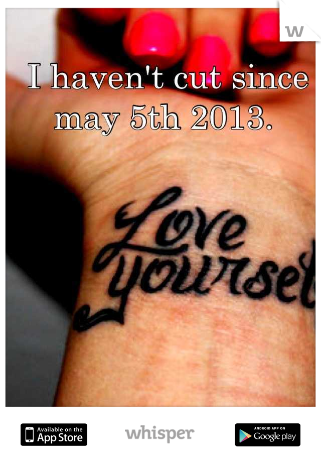 I haven't cut since may 5th 2013.