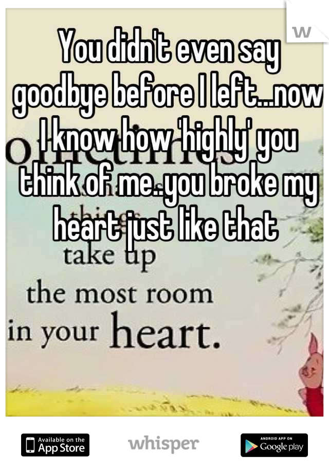 You didn't even say goodbye before I left...now I know how 'highly' you think of me..you broke my heart just like that