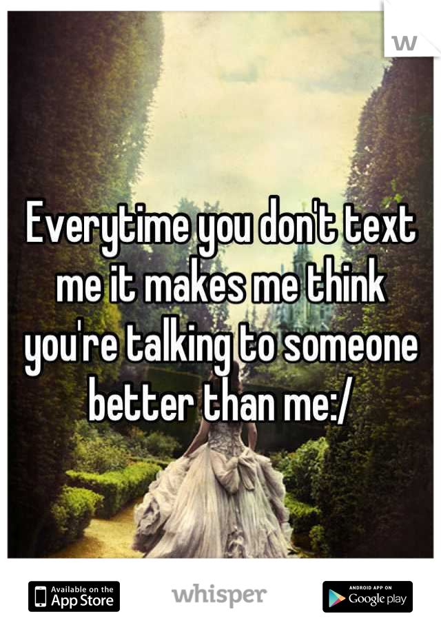 Everytime you don't text me it makes me think you're talking to someone better than me:/