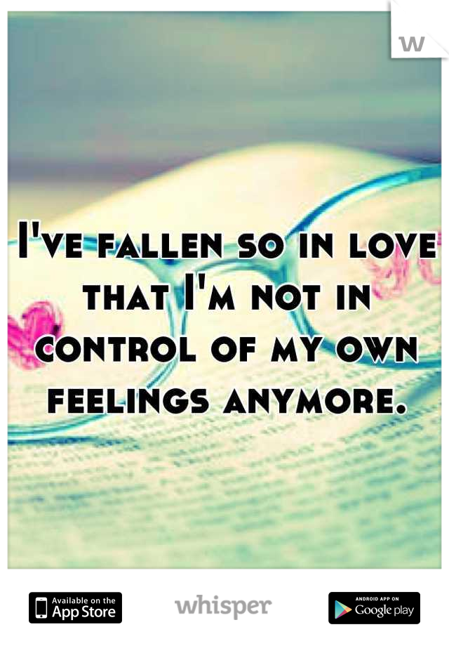 I've fallen so in love that I'm not in control of my own feelings anymore.