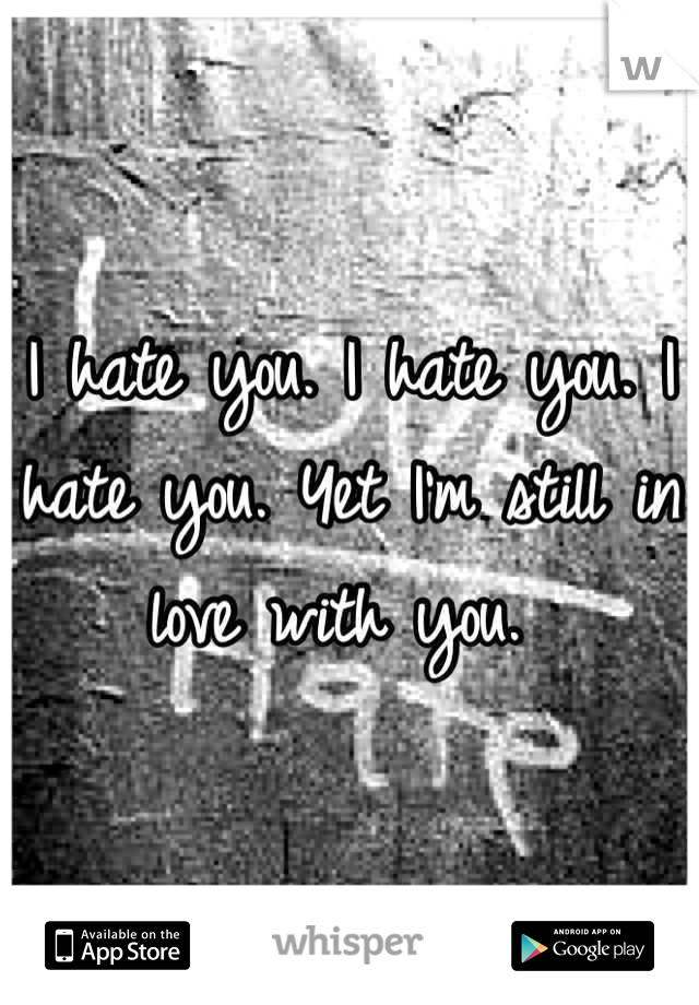 I hate you. I hate you. I hate you. Yet I'm still in love with you.