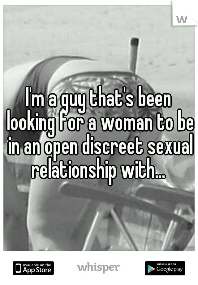 I'm a guy that's been looking for a woman to be in an open discreet sexual relationship with...