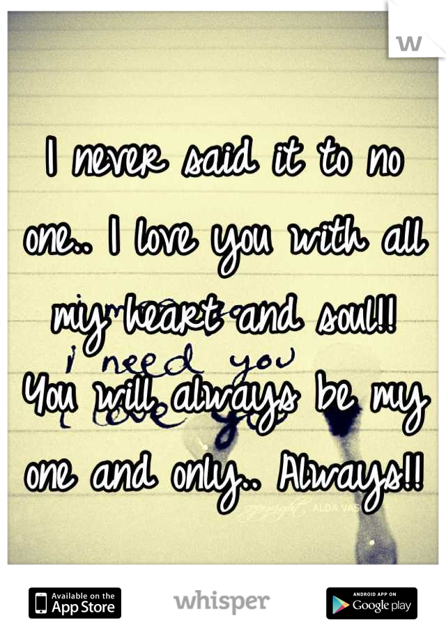 I never said it to no one.. I love you with all my heart and soul!!  You will always be my one and only.. Always!!