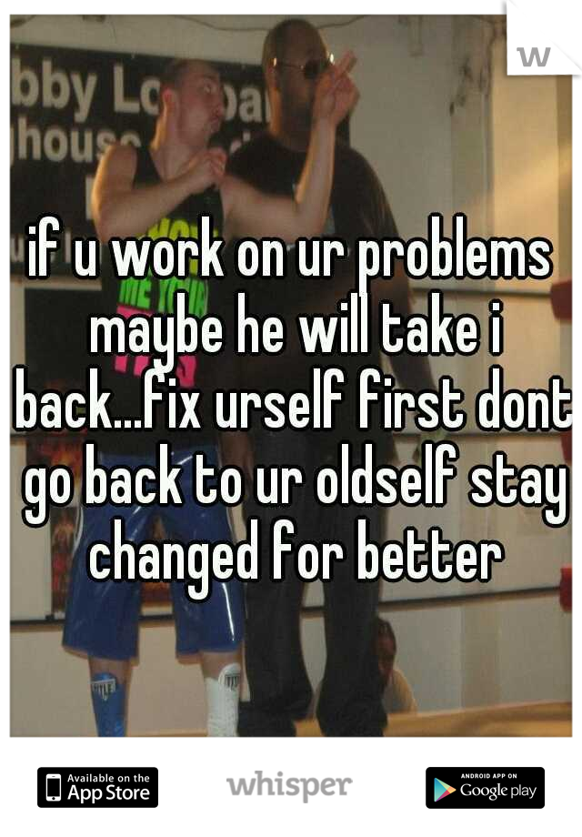 if u work on ur problems maybe he will take i back...fix urself first dont go back to ur oldself stay changed for better