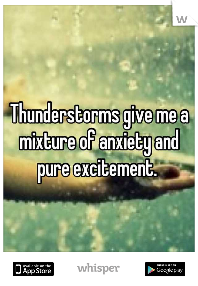 Thunderstorms give me a mixture of anxiety and  pure excitement.