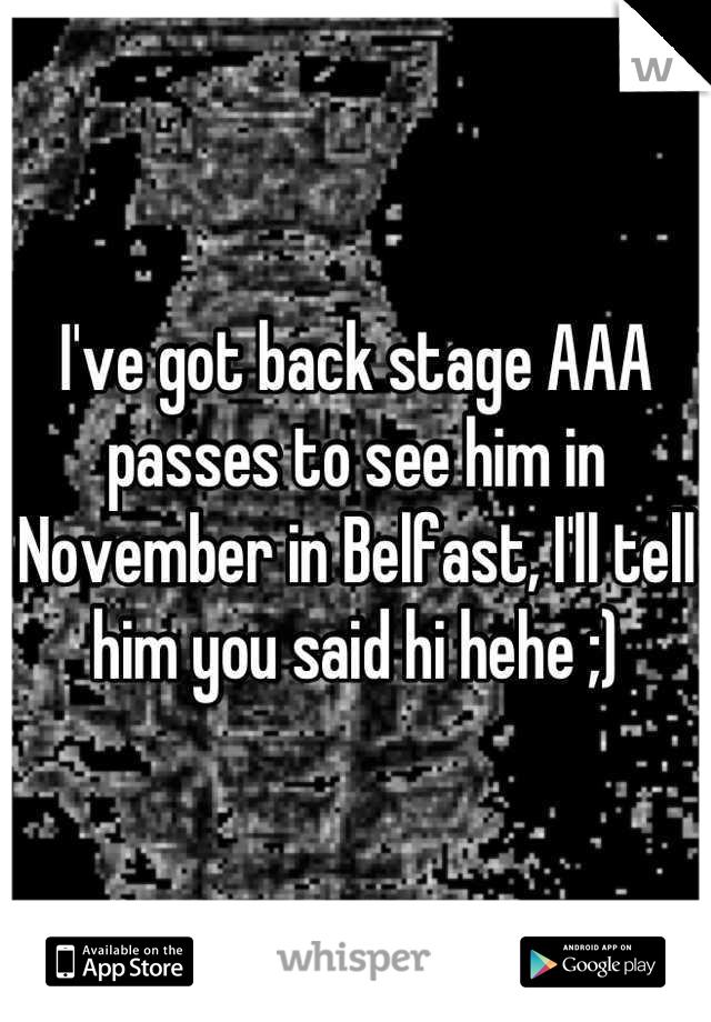 I've got back stage AAA passes to see him in November in Belfast, I'll tell him you said hi hehe ;)