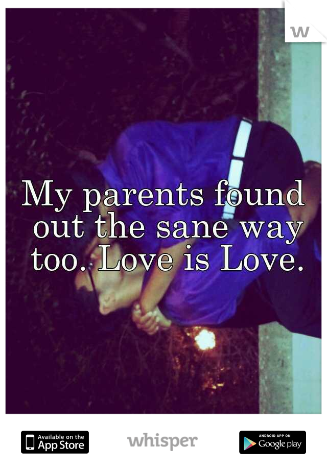 My parents found out the sane way too. Love is Love.