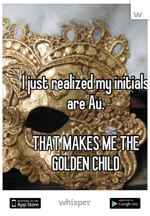 I just realized my initials are Au.   THAT MAKES ME THE GOLDEN CHILD