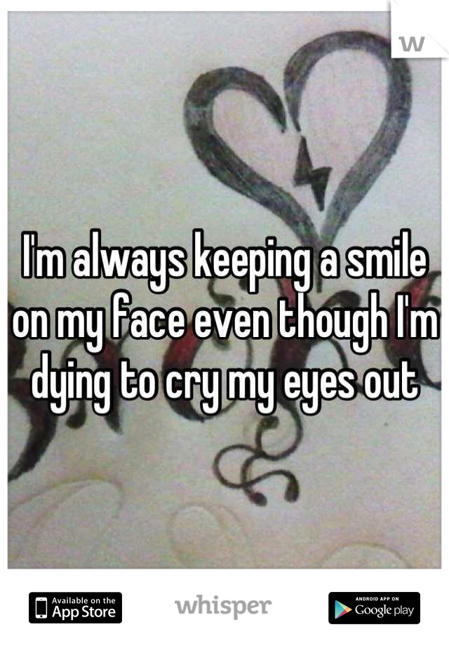 I'm always keeping a smile on my face even though I'm dying to cry my eyes out