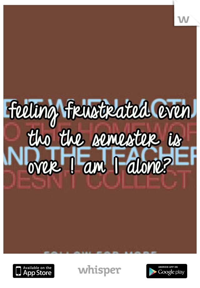 feeling frustrated even tho the semester is over ! am I alone?