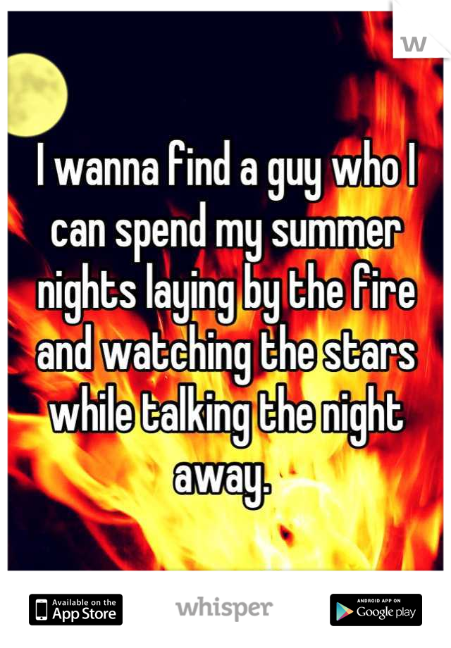I wanna find a guy who I can spend my summer nights laying by the fire and watching the stars while talking the night away.