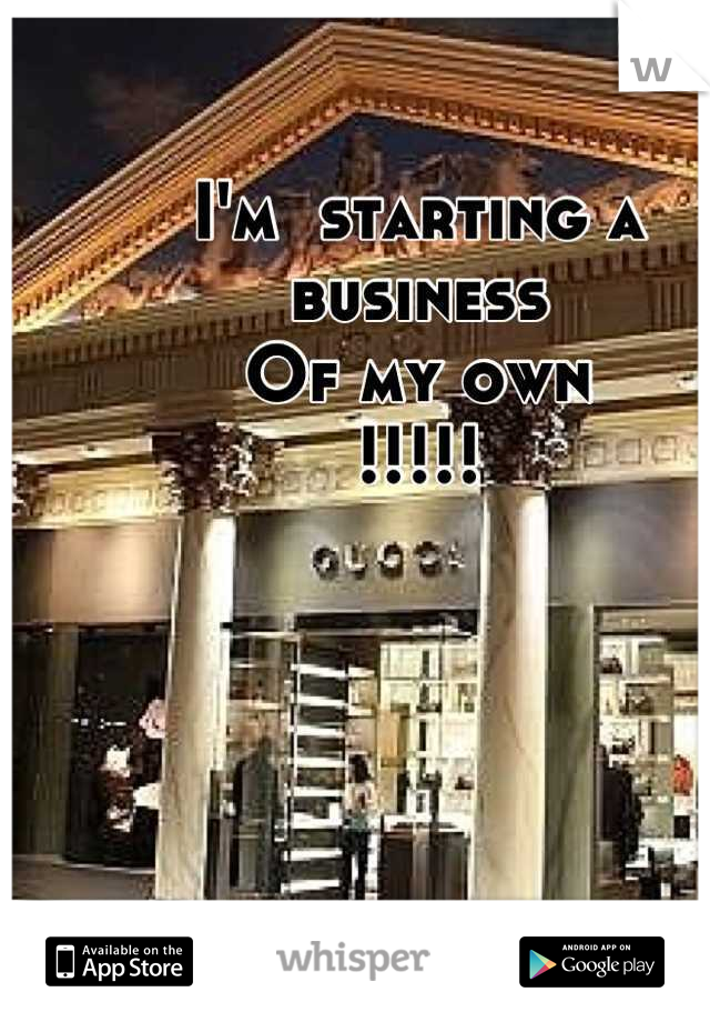 I'm  starting a business Of my own !!!!!