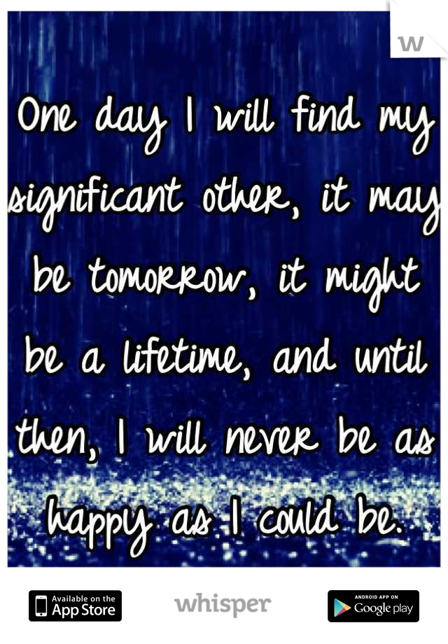 One day I will find my significant other, it may be tomorrow, it might be a lifetime, and until then, I will never be as happy as I could be.