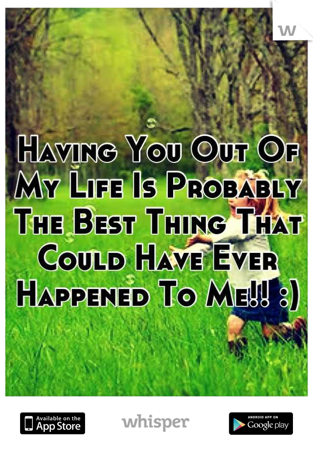 Having You Out Of My Life Is Probably The Best Thing That Could Have Ever Happened To Me!! :)
