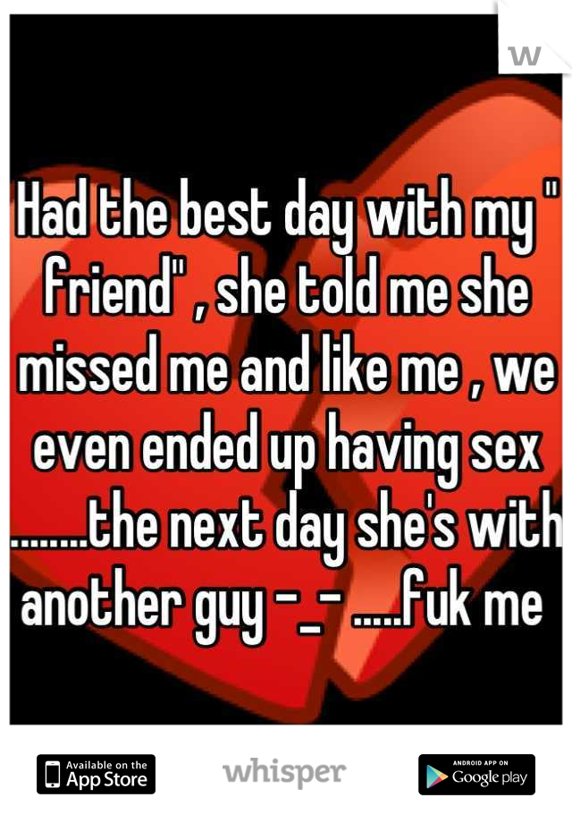 """Had the best day with my """" friend"""" , she told me she missed me and like me , we even ended up having sex ........the next day she's with another guy -_- .....fuk me"""