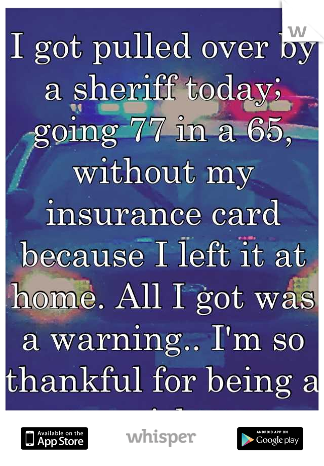 I got pulled over by a sheriff today; going 77 in a 65, without my insurance card because I left it at home. All I got was a warning.. I'm so thankful for being a girl.