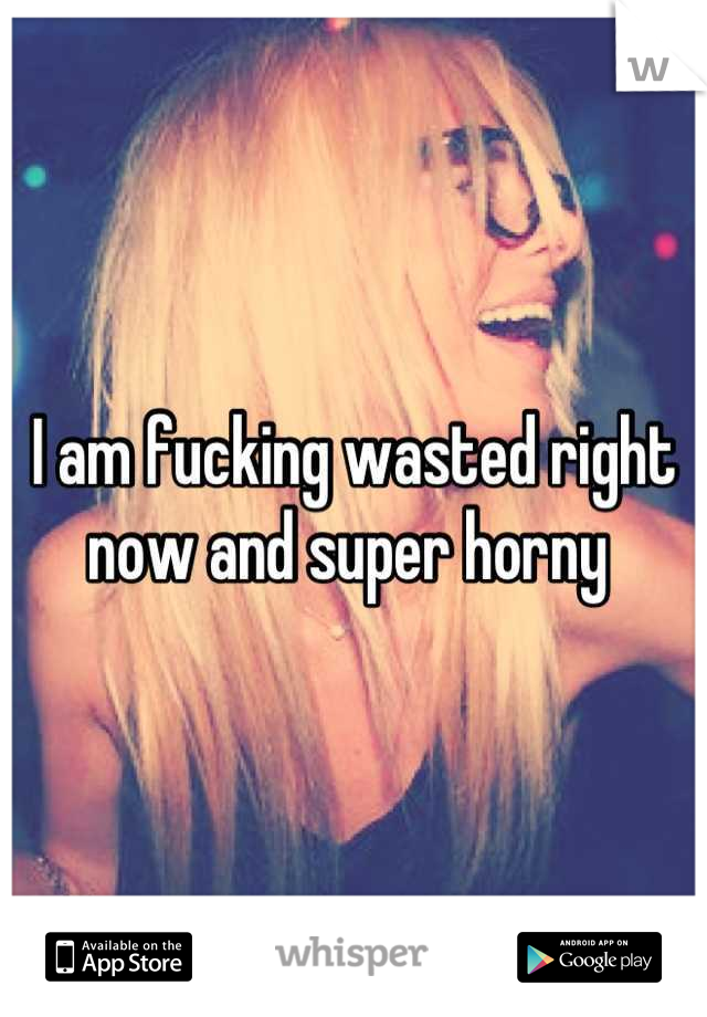 I am fucking wasted right now and super horny
