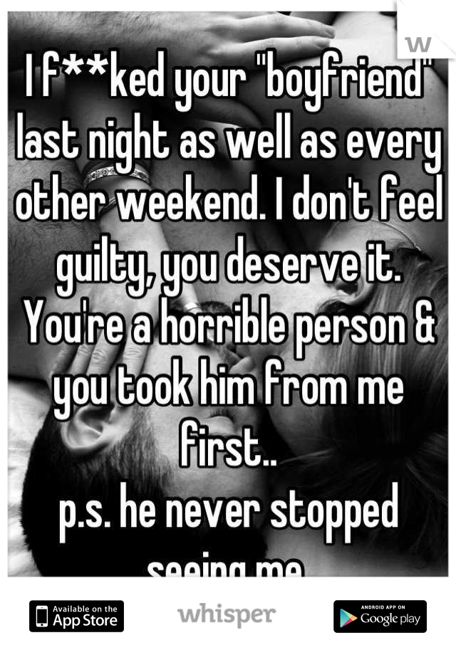 """I f**ked your """"boyfriend"""" last night as well as every other weekend. I don't feel guilty, you deserve it. You're a horrible person & you took him from me first..  p.s. he never stopped seeing me"""
