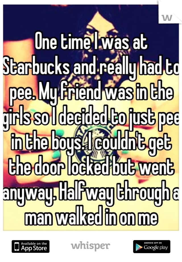 One time I was at Starbucks and really had to pee. My friend was in the girls so I decided to just pee in the boys. I couldn't get the door locked but went anyway. Halfway through a man walked in on me