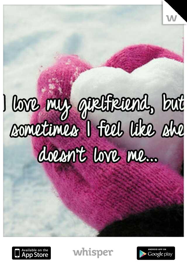 I love my girlfriend, but sometimes I feel like she doesn't love me...