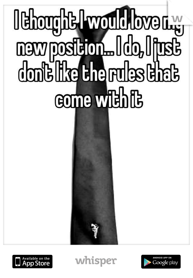 I thought I would love my new position... I do, I just don't like the rules that come with it