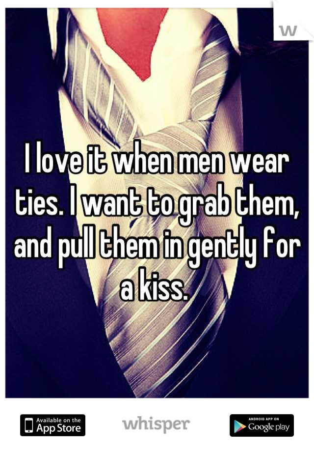 I love it when men wear ties. I want to grab them, and pull them in gently for a kiss.