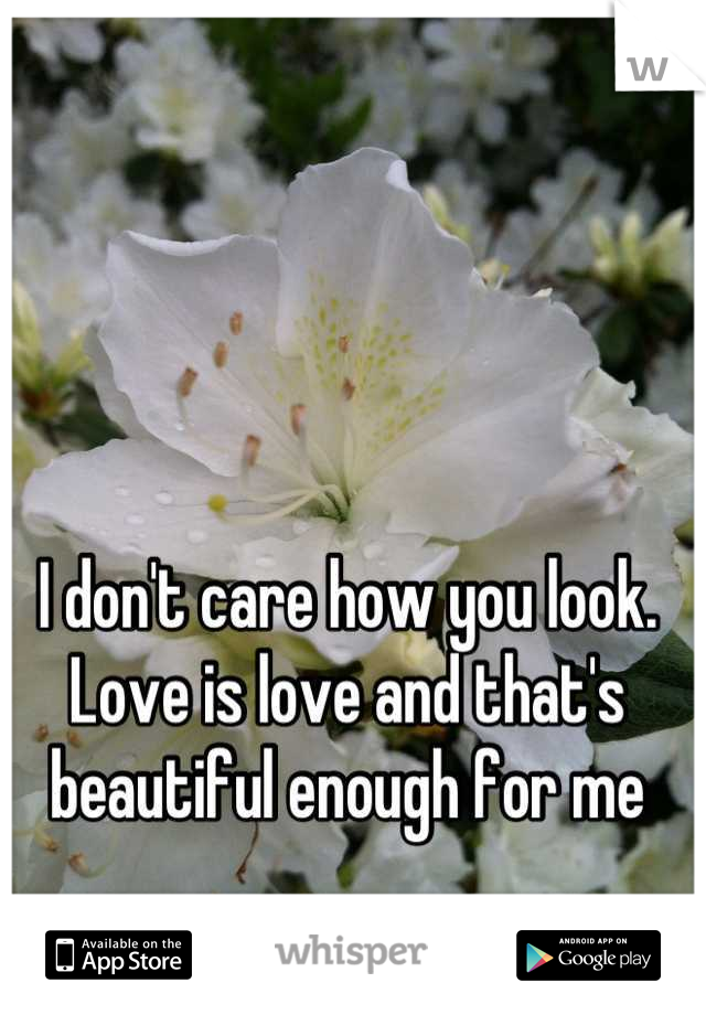 I don't care how you look. Love is love and that's beautiful enough for me