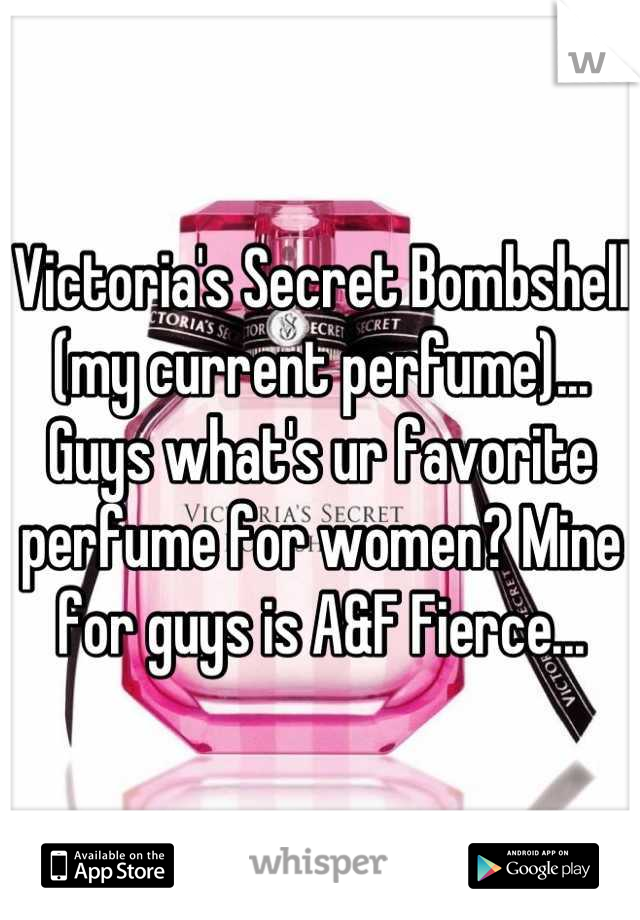 Victoria's Secret Bombshell (my current perfume)... Guys what's ur favorite perfume for women? Mine for guys is A&F Fierce...