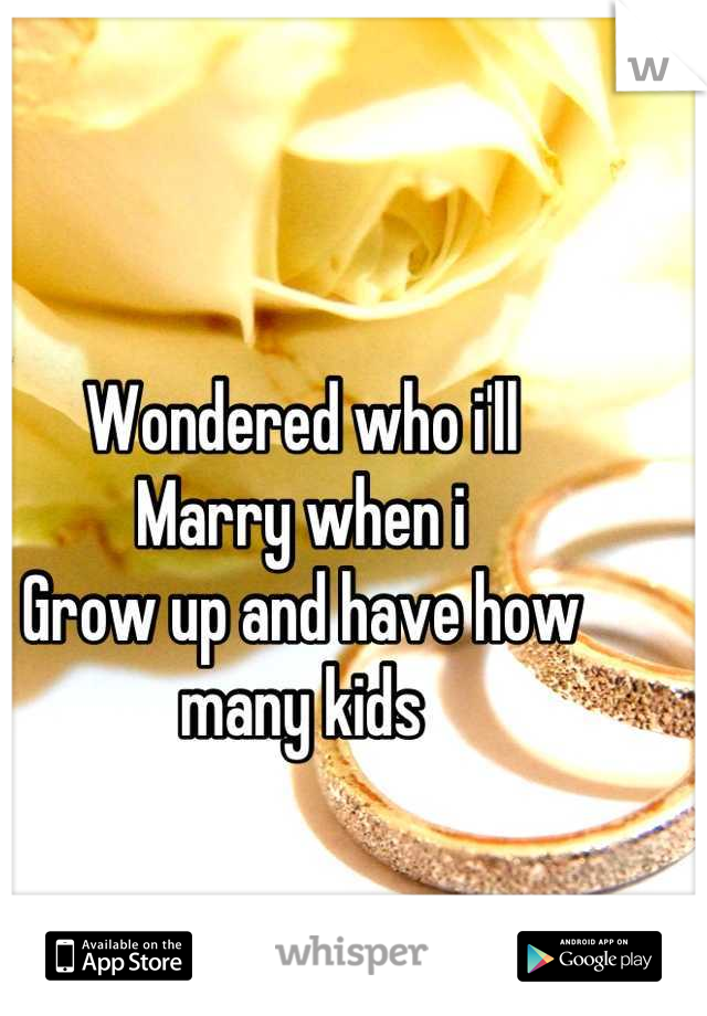 Wondered who i'll Marry when i  Grow up and have how many kids