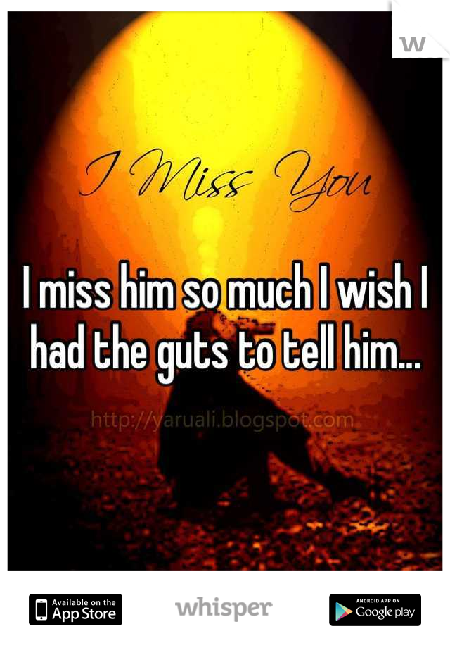 I miss him so much I wish I had the guts to tell him...