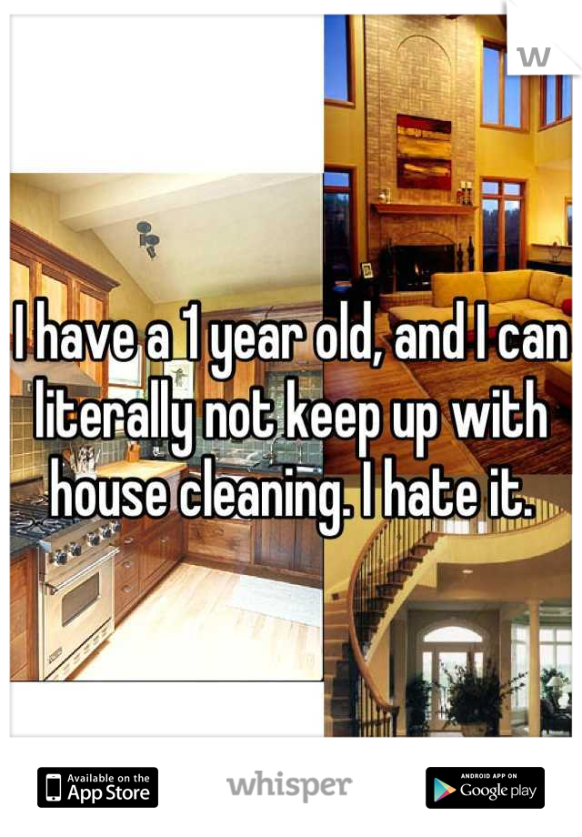 I have a 1 year old, and I can literally not keep up with house cleaning. I hate it.