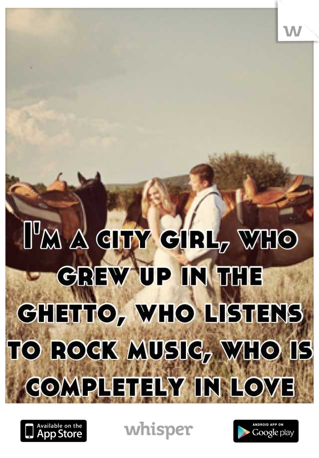 I'm a city girl, who grew up in the ghetto, who listens to rock music, who is completely in love with a country boy.