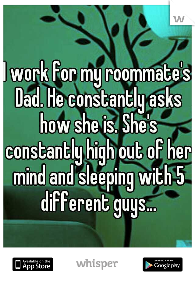 I work for my roommate's Dad. He constantly asks how she is. She's constantly high out of her mind and sleeping with 5 different guys...